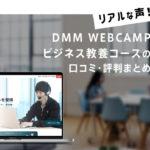 DMM WEBCAMPビジネス教養コースの【リアル】な口コミ・評判まとめ