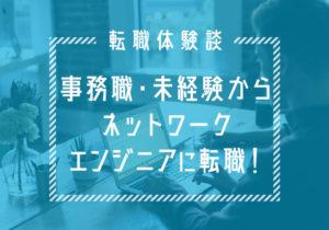 未経験者が第一線のネットワークエンジニアになるまで【それぞれの物語】30代/男性/埼玉県在住