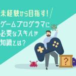 ゲームプログラマになりたい未経験者は必見!転職成功に必要なスキル・資格や能力、仕事内容とは?