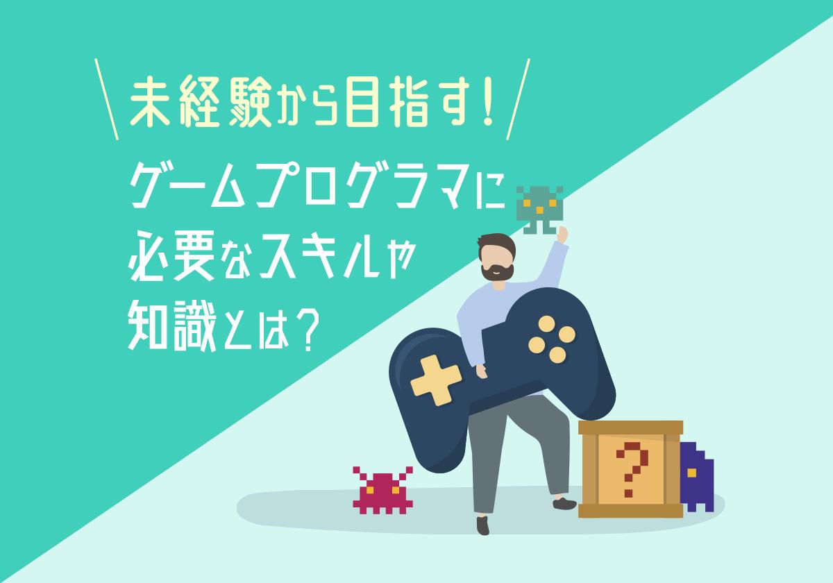 ゲームプログラマになりたい未経験者は必見!必要なスキル・資格や能力、仕事内容とは?