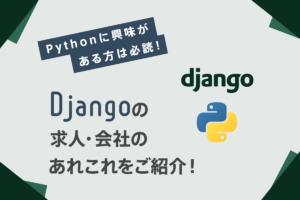 Pythonに興味がある方は必読!【Djangoの求人・会社】のあれこれをご紹介!