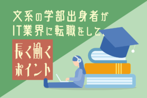 文系の学部出身者がIT業界に転職をして、 長く働くポイント