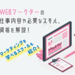 WEBマーケターの仕事内容や必要なスキル、資格を解説!未経験におすすめのスクールも!