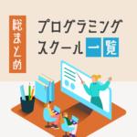 プログラミングスクール【総まとめ】有料・無料、オンライン・通学を一覧でご紹介!