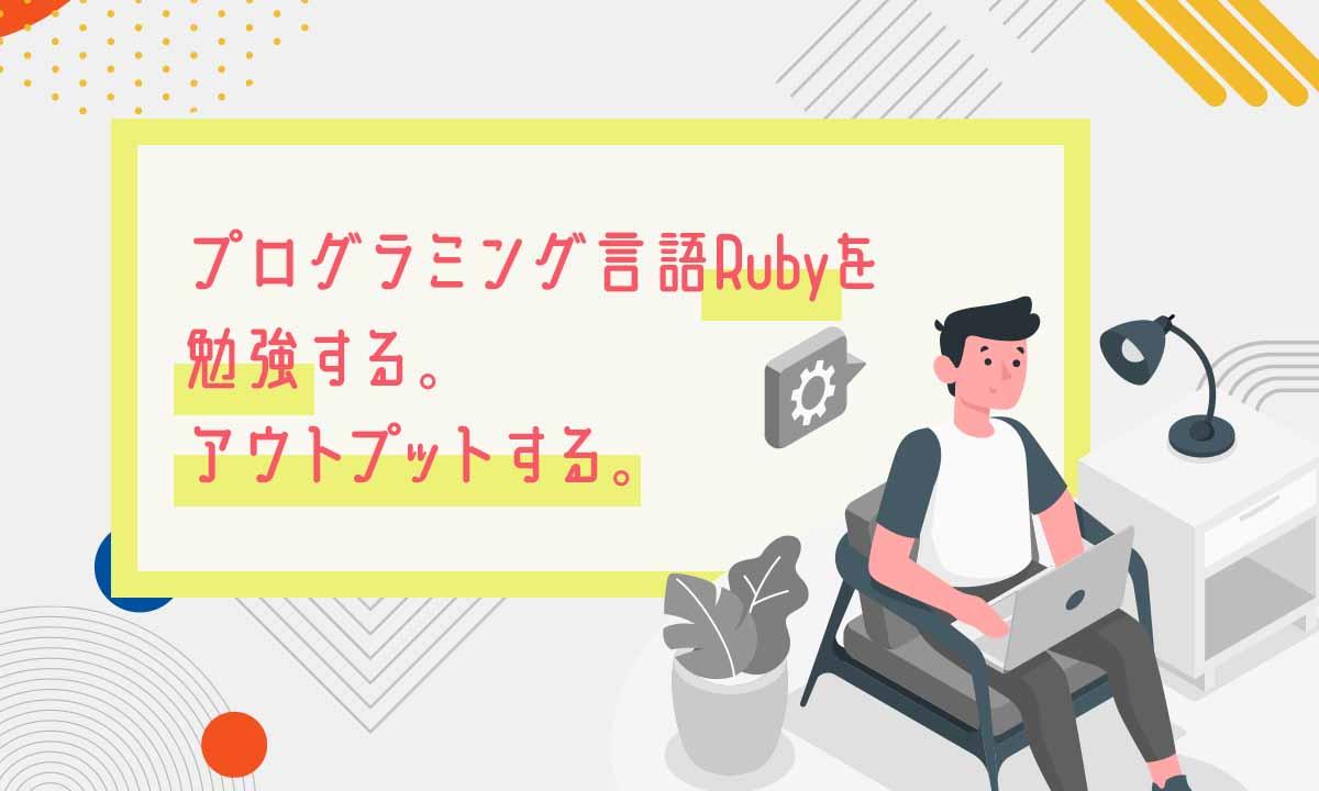 プログラミング言語Rubyを勉強する。アウトプットする。