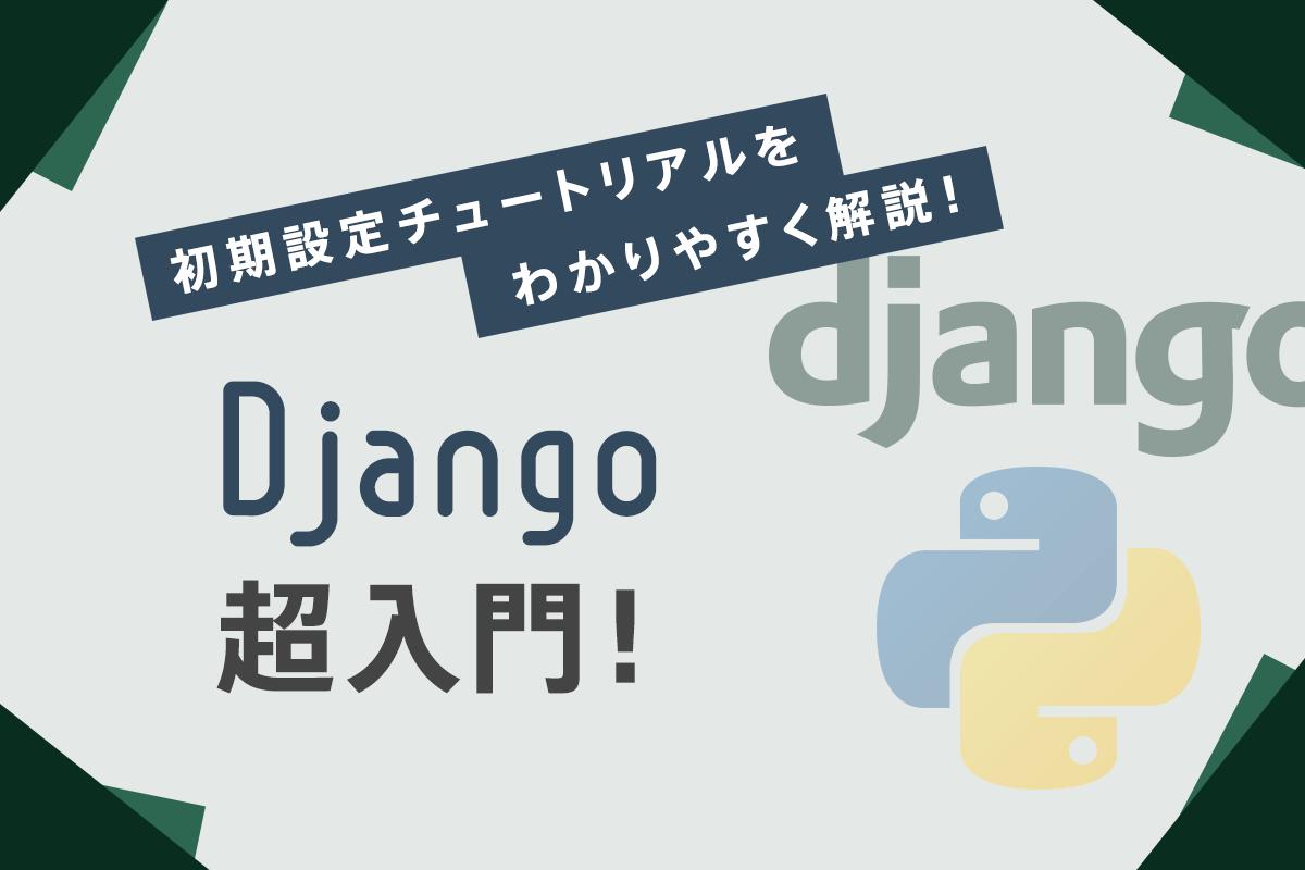 PythonのDjango超入門!初期設定チュートリアル+おすすめプログラミングスクールを紹介!