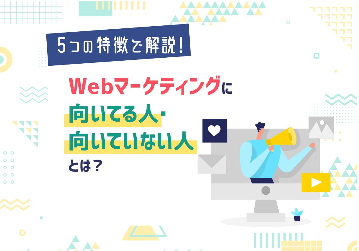 Webマーケティングに向いてる人・向いていない人の特徴とは?必要なスキルや経験も解説!