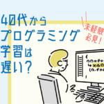 40代からプログラミング学習は遅い?未経験でも間に合う理由や大変さを解説!